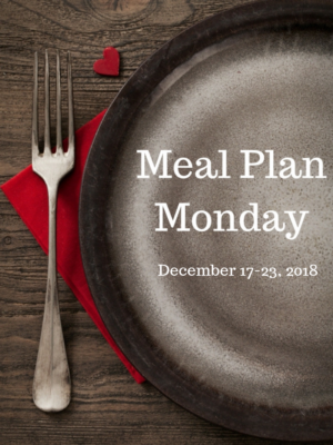 -Meal Plan Monday: 12/17-12/23/18