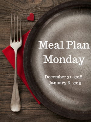 Meal Plan Monday: 12/31/18-1/6/19